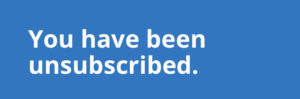 You have been unsubscribed.